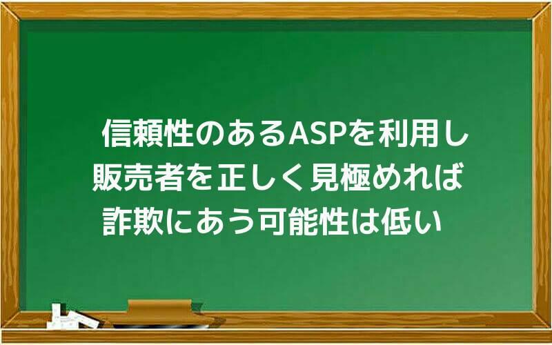 信頼性のあるASPを利用し、販売者を正しく見極めれば、詐欺にあう可能性は低い