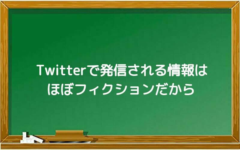 Twitterで発信される情報はほぼフィクションだから